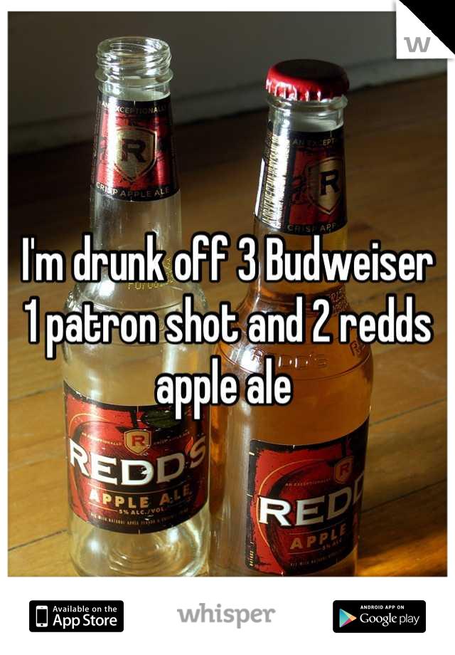 I'm drunk off 3 Budweiser  1 patron shot and 2 redds apple ale