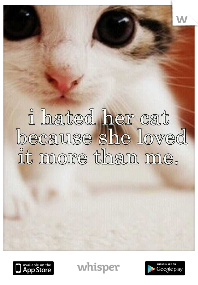 i hated her cat because she loved it more than me.