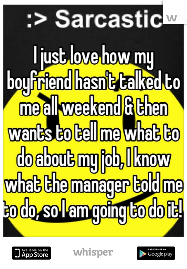 I just love how my boyfriend hasn't talked to me all weekend & then wants to tell me what to do about my job, I know what the manager told me to do, so I am going to do it!