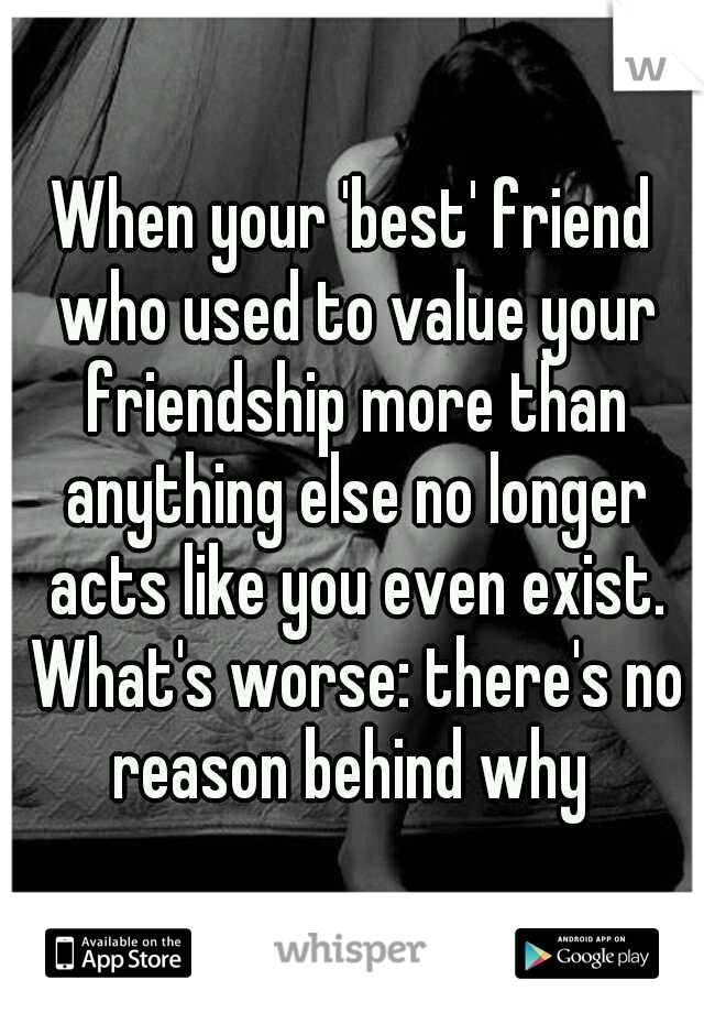 When your 'best' friend who used to value your friendship more than anything else no longer acts like you even exist. What's worse: there's no reason behind why