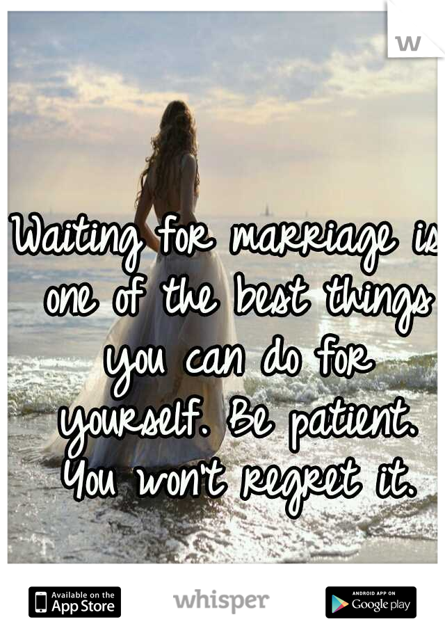 Waiting for marriage is one of the best things you can do for yourself. Be patient. You won't regret it.