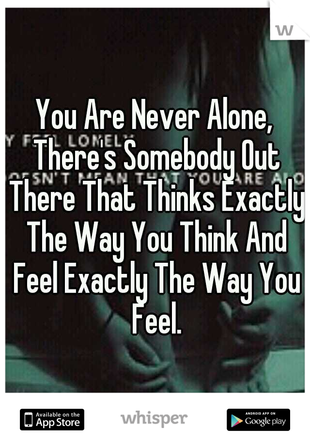 You Are Never Alone, There's Somebody Out There That Thinks Exactly The Way You Think And Feel Exactly The Way You Feel.