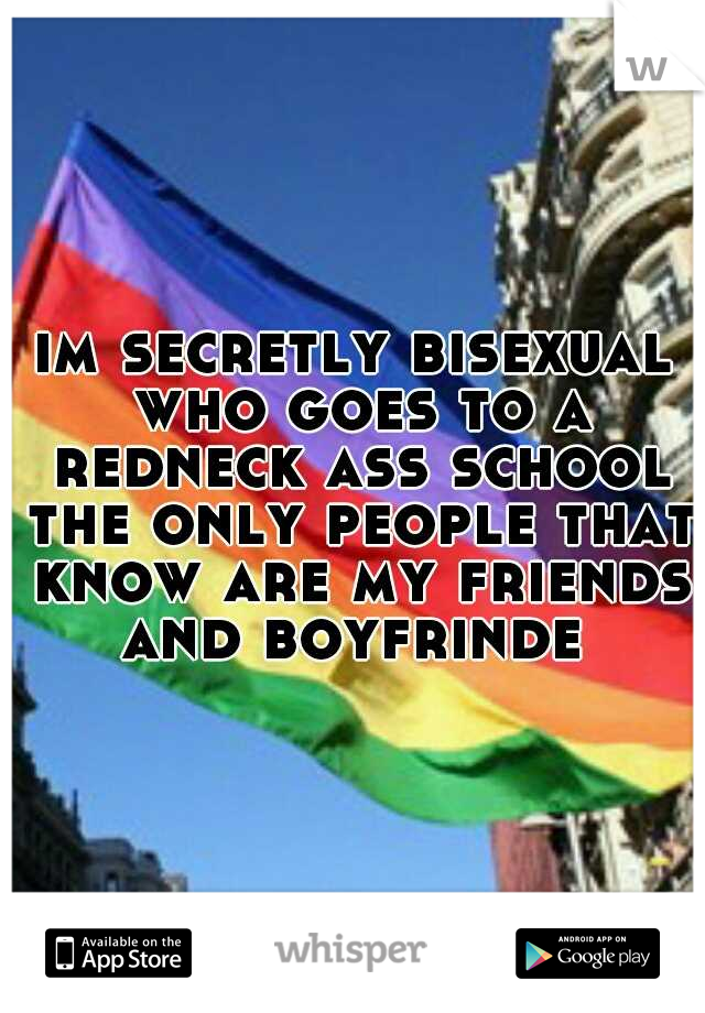 im secretly bisexual who goes to a redneck ass school the only people that know are my friends and boyfrinde