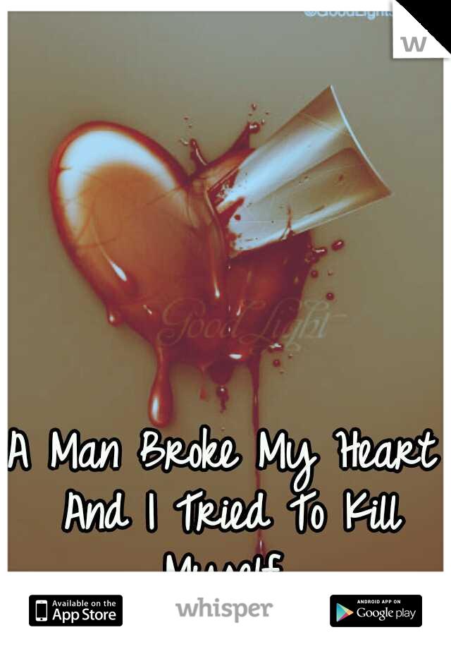 A Man Broke My Heart And I Tried To Kill Myself