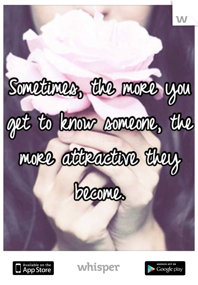 Sometimes, the more you get to know someone, the more attractive they become.