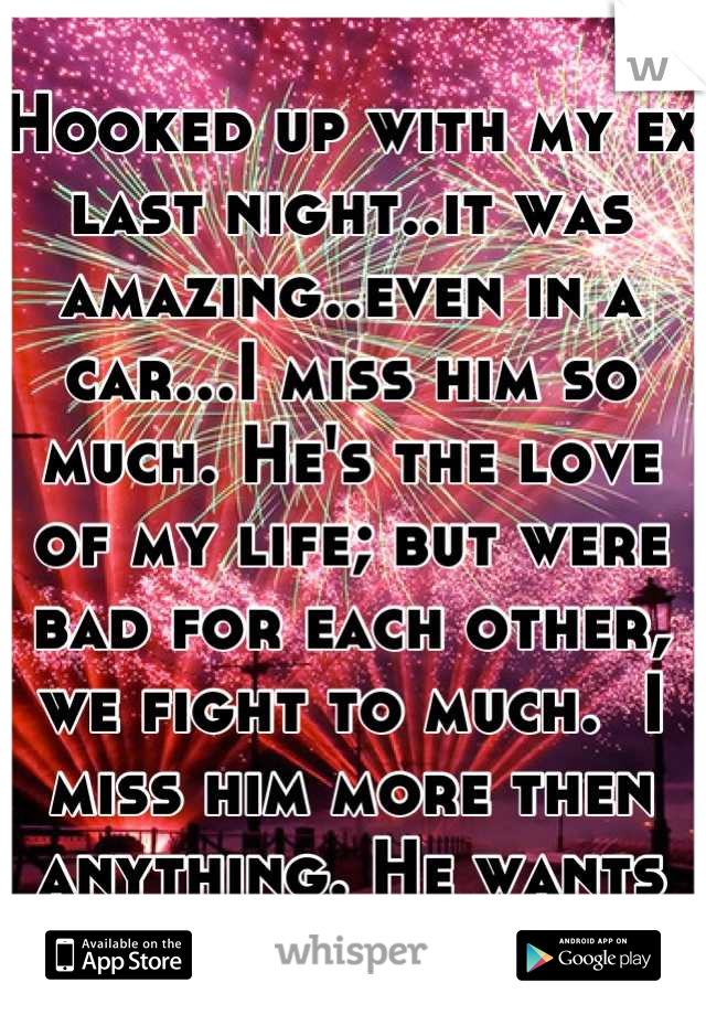 Hooked up with my ex last night..it was amazing..even in a car...I miss him so much. He's the love of my life; but were bad for each other, we fight to much.  I miss him more then anything. He wants me