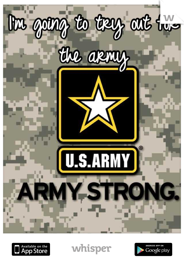 I'm going to try out for the army