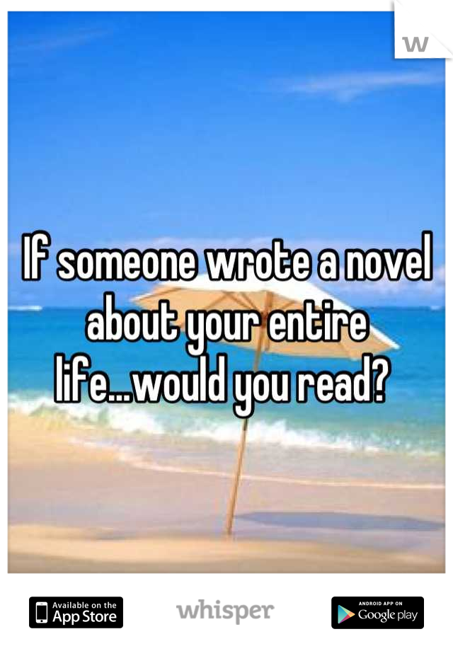 If someone wrote a novel about your entire life...would you read?