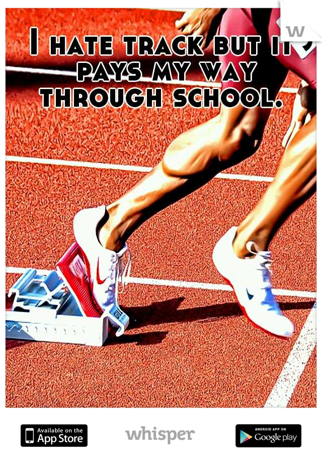 I hate track but it pays my way through school.
