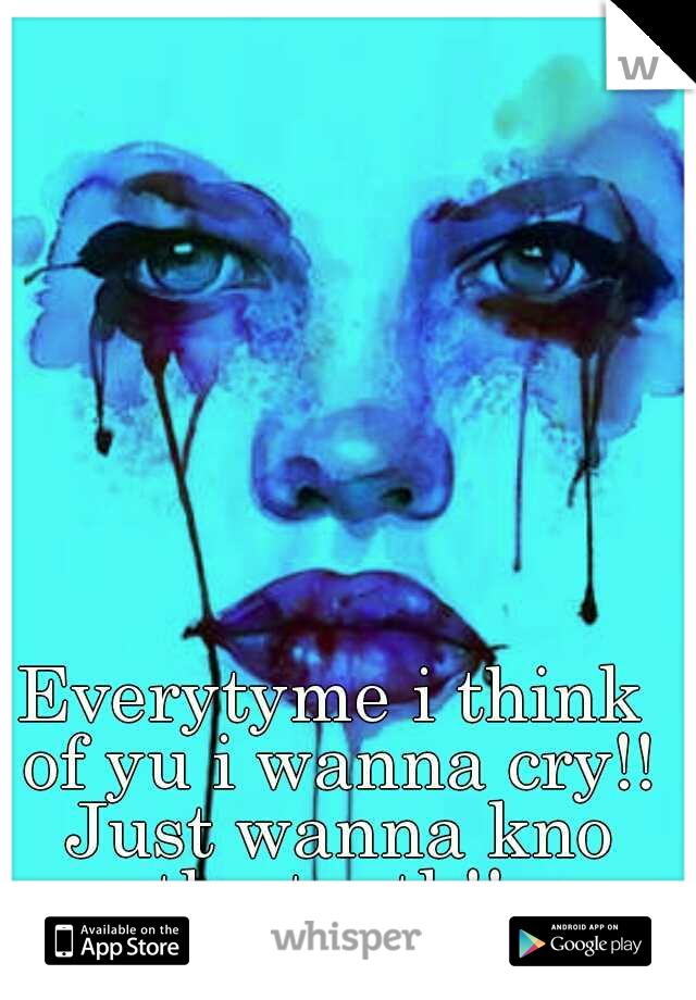 Everytyme i think of yu i wanna cry!! Just wanna kno the truth!!