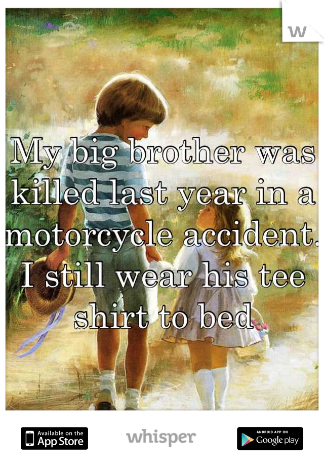 My big brother was killed last year in a motorcycle accident. I still wear his tee shirt to bed