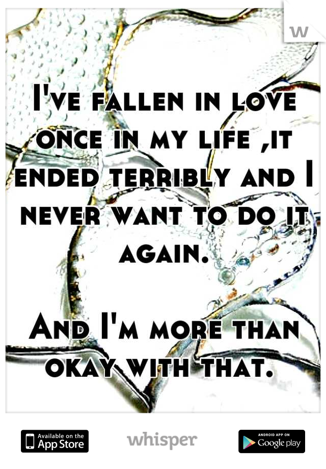 I've fallen in love once in my life ,it ended terribly and I never want to do it again.  And I'm more than okay with that.