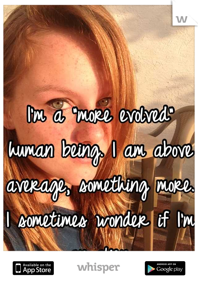"I'm a ""more evolved"" human being. I am above average, something more. I sometimes wonder if I'm an alien."