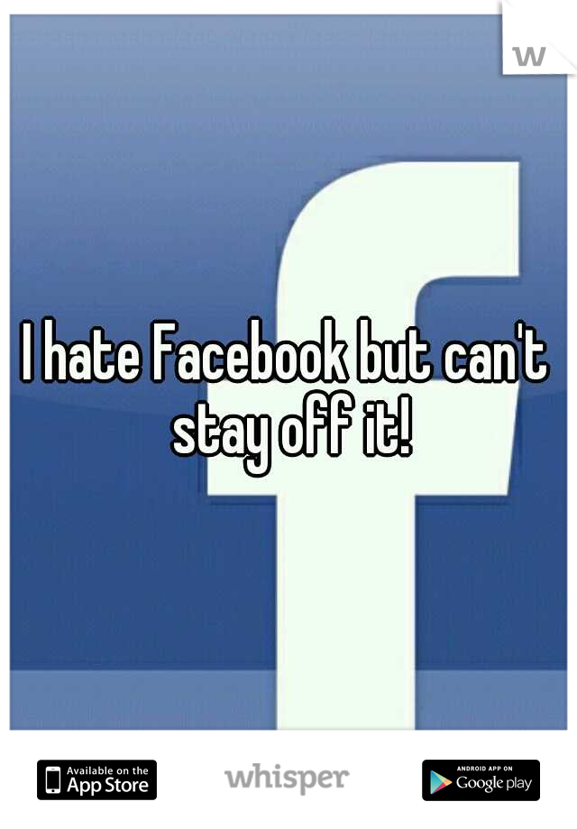 I hate Facebook but can't stay off it!