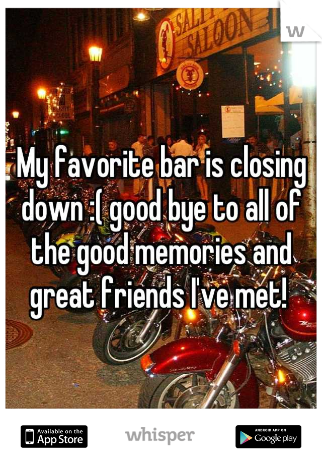 My favorite bar is closing down :( good bye to all of the good memories and great friends I've met!