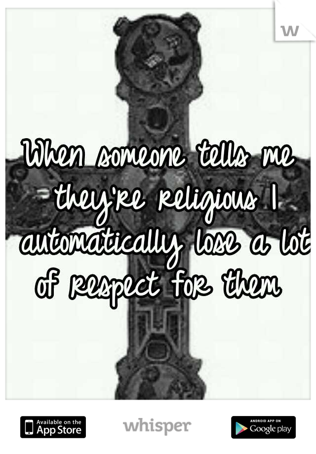 When someone tells me they're religious I automatically lose a lot of respect for them