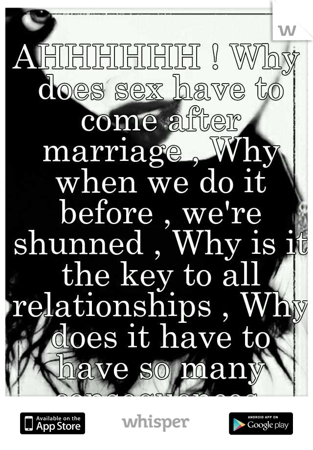 AHHHHHH ! Why does sex have to come after marriage , Why when we do it before , we're shunned , Why is it the key to all relationships , Why does it have to have so many consequences