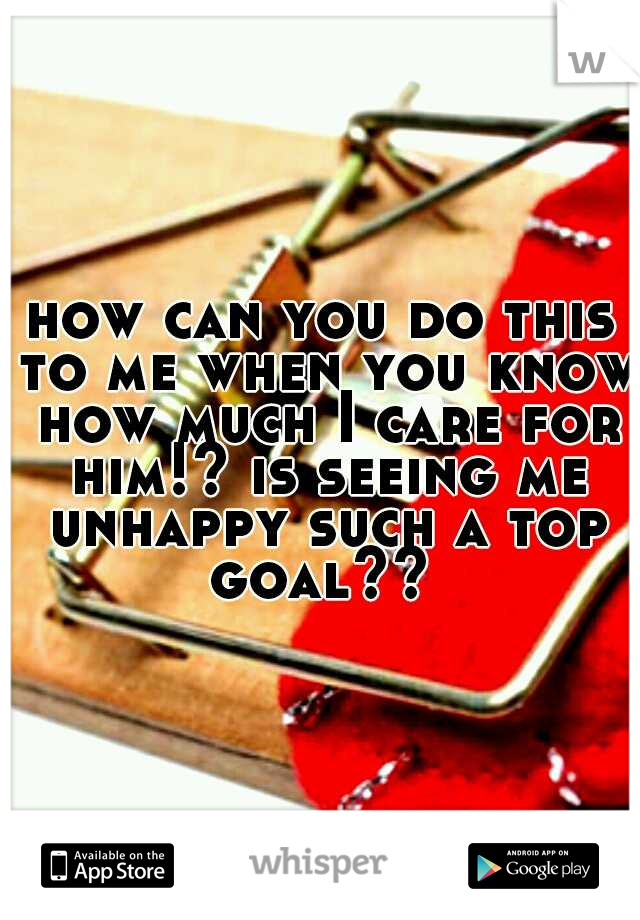 how can you do this to me when you know how much I care for him!? is seeing me unhappy such a top goal??