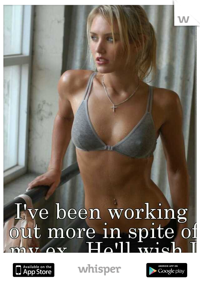 I've been working out more in spite of my ex.. He'll wish I was still his.