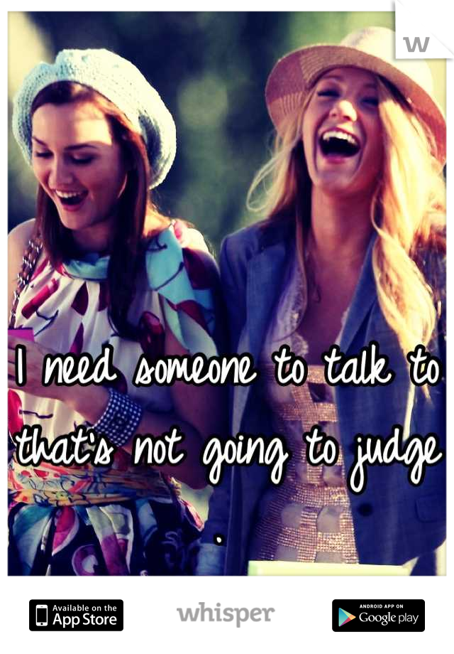 I need someone to talk to that's not going to judge .