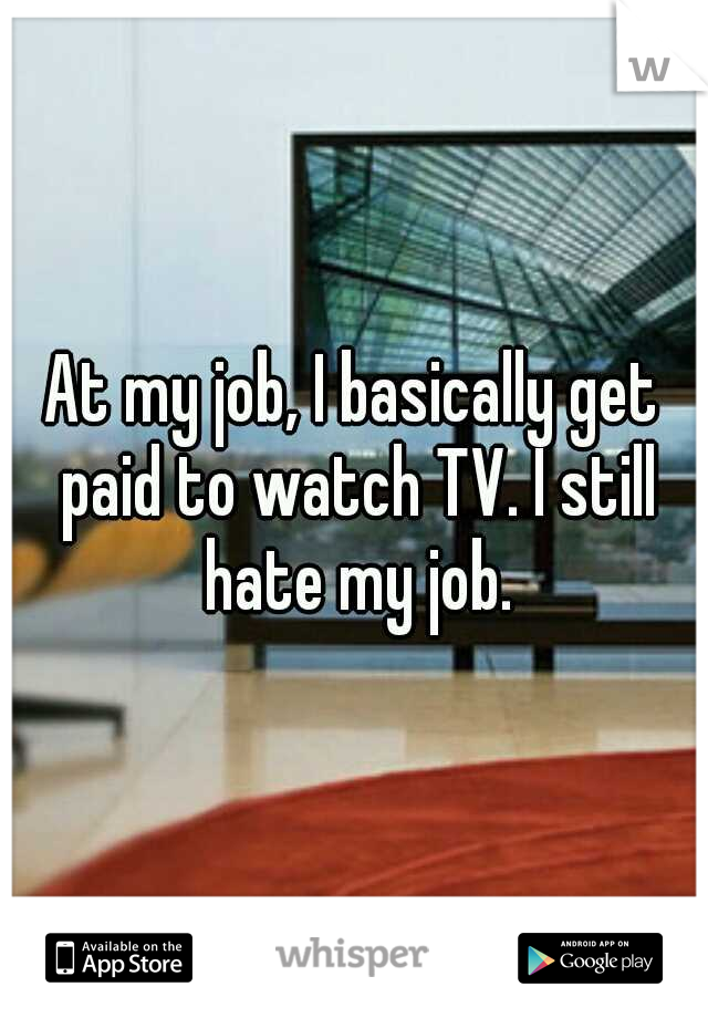 At my job, I basically get paid to watch TV. I still hate my job.