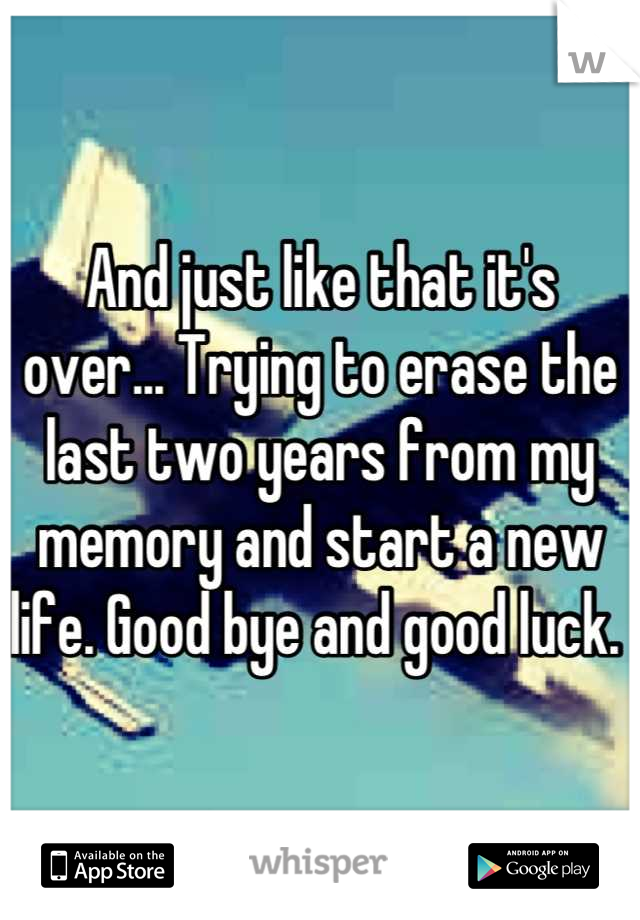 And just like that it's over... Trying to erase the last two years from my memory and start a new life. Good bye and good luck.