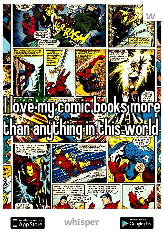 I love my comic books more than anything in this world