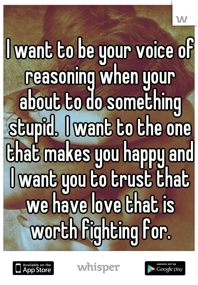 I want to be your voice of reasoning when your about to do something stupid.  I want to the one that makes you happy and I want you to trust that we have love that is worth fighting for.