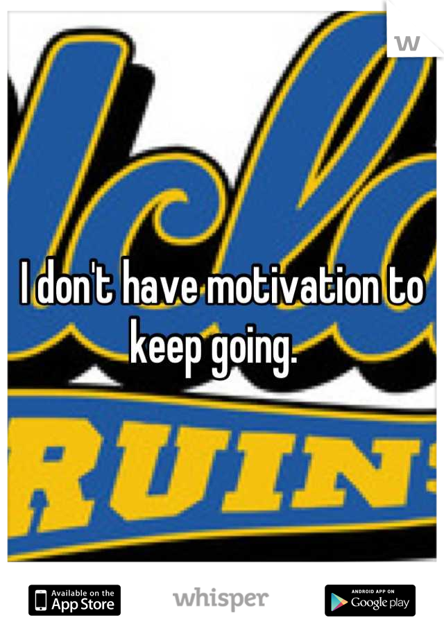 I don't have motivation to keep going.