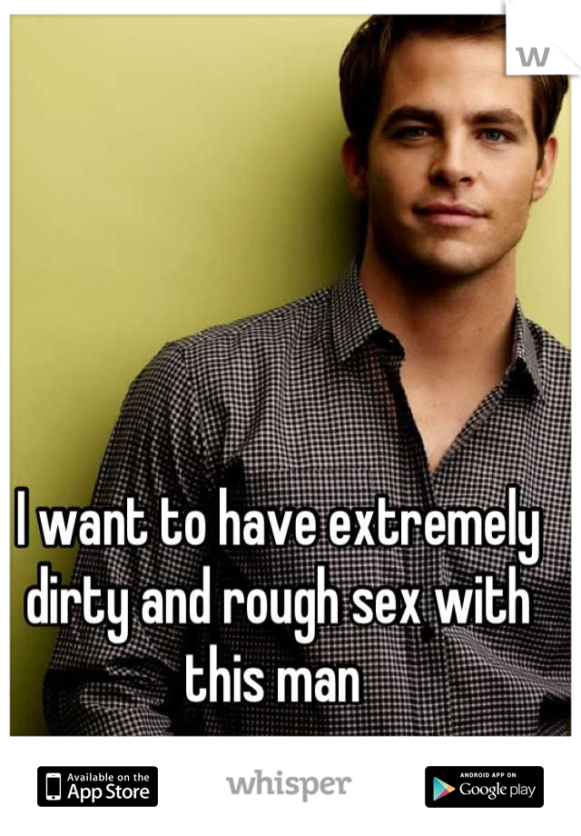 I want to have extremely dirty and rough sex with this man