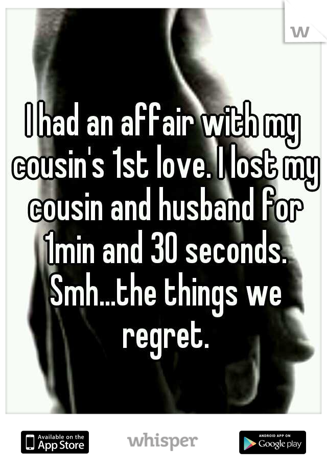 I had an affair with my cousin's 1st love. I lost my cousin and husband for 1min and 30 seconds. Smh...the things we regret.