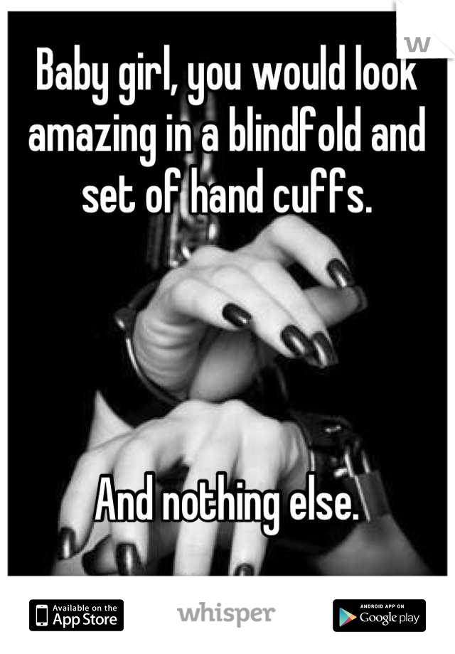 Baby girl, you would look amazing in a blindfold and set of hand cuffs.     And nothing else.