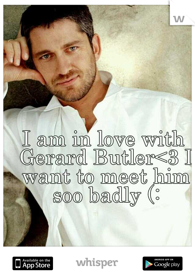 I am in love with Gerard Butler<3 I want to meet him soo badly (: