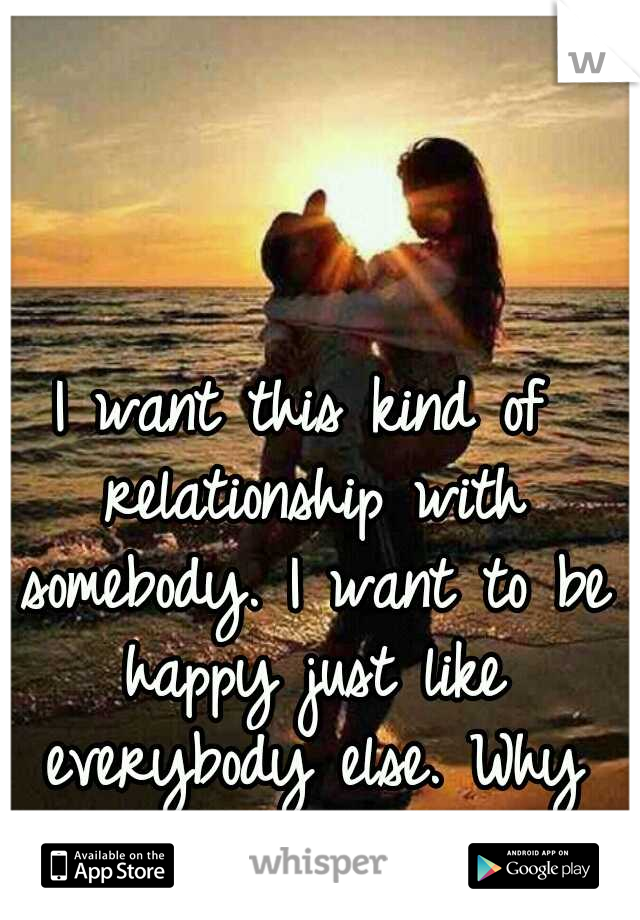 I want this kind of relationship with somebody. I want to be happy just like everybody else. Why can't that happen?