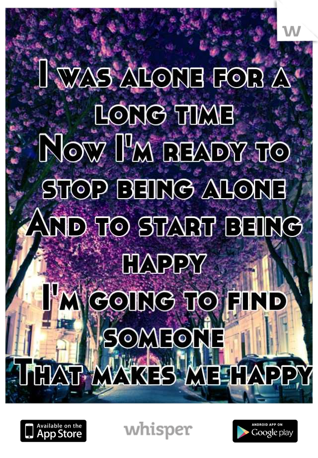 I was alone for a long time Now I'm ready to stop being alone And to start being happy I'm going to find someone That makes me happy