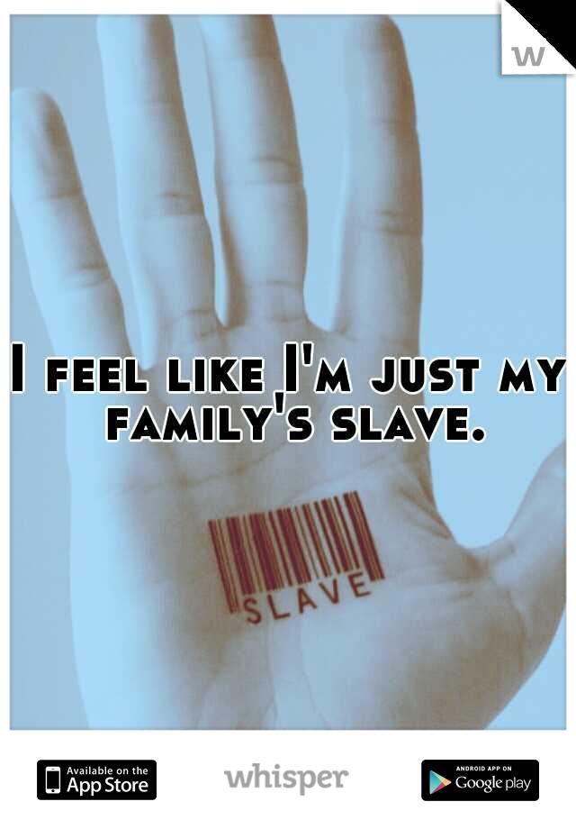 I feel like I'm just my family's slave.