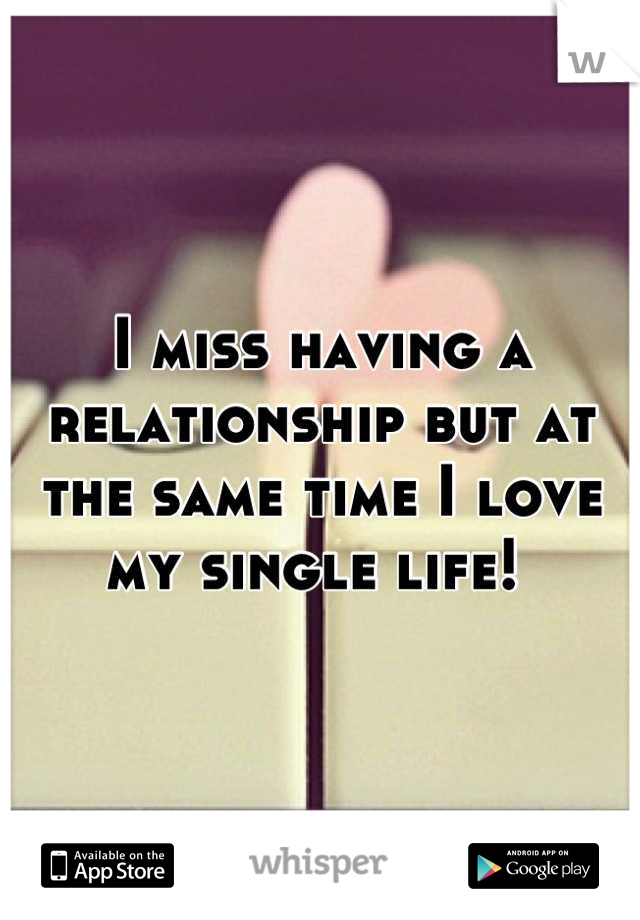 I miss having a relationship but at the same time I love my single life!