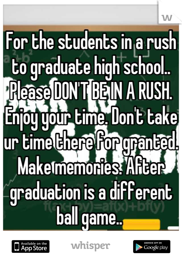 For the students in a rush to graduate high school.. Please DON'T BE IN A RUSH. Enjoy your time. Don't take ur time there for granted. Make memories. After graduation is a different ball game..