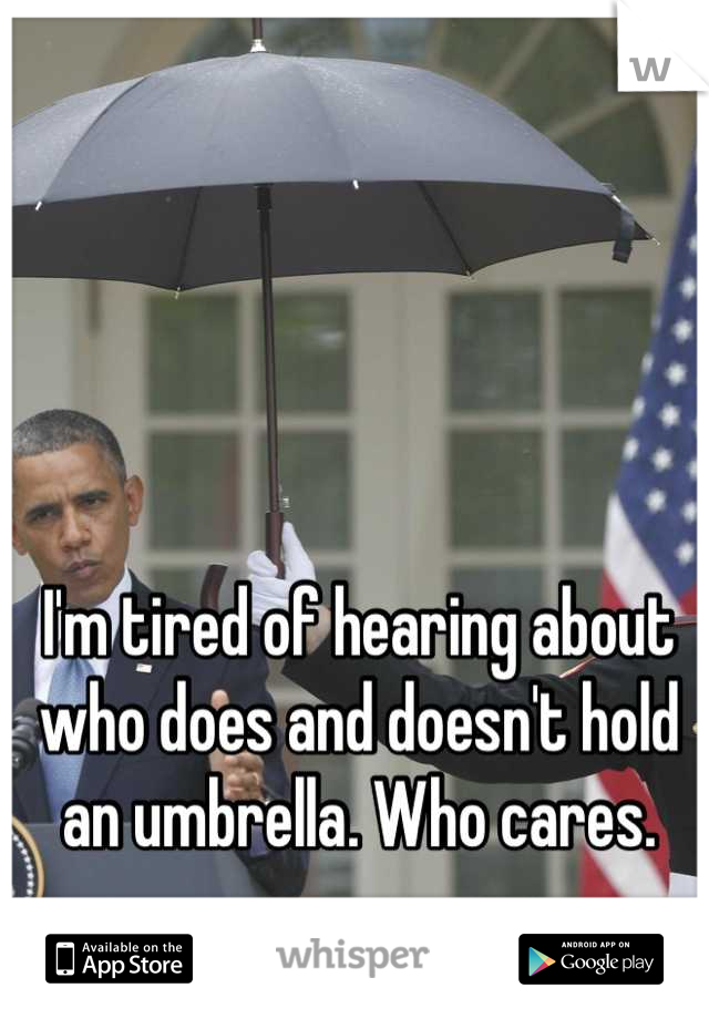 I'm tired of hearing about who does and doesn't hold an umbrella. Who cares.