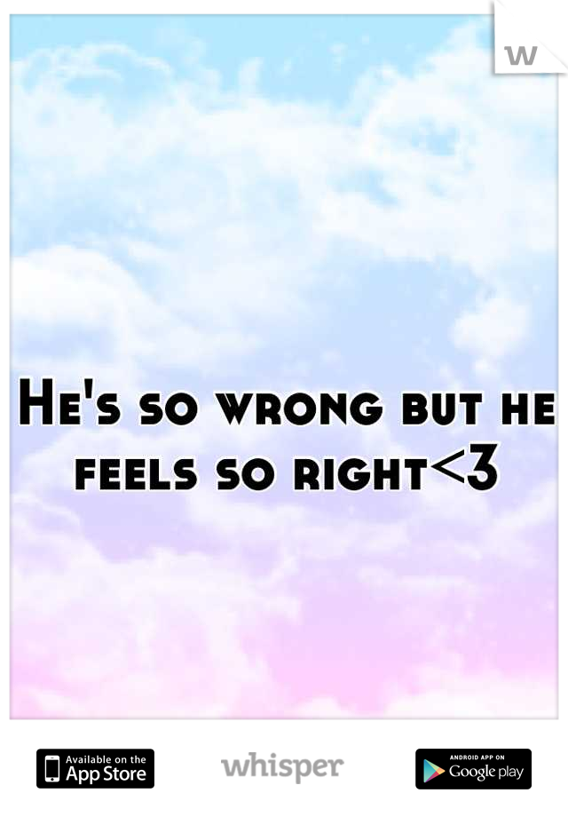 He's so wrong but he feels so right<3
