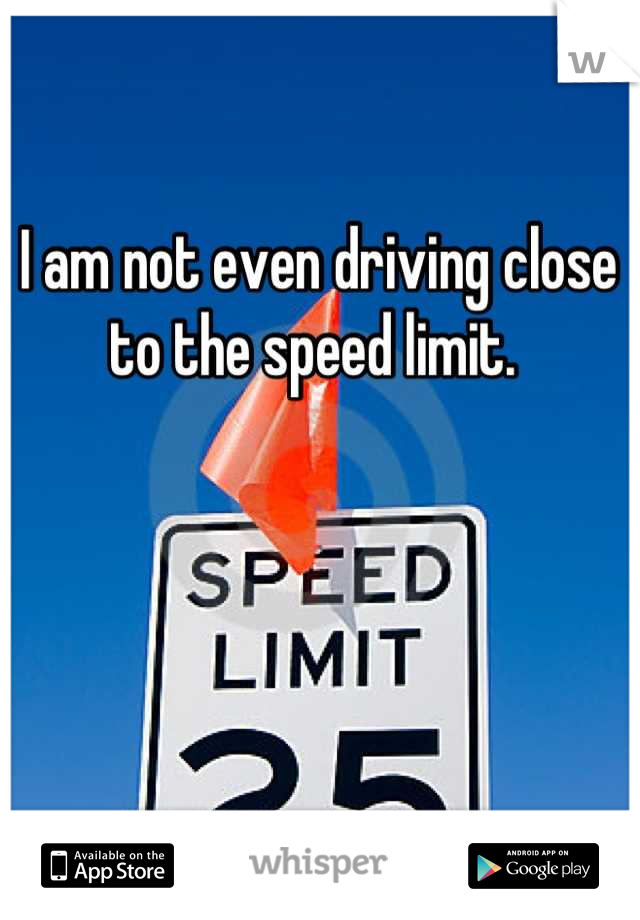 I am not even driving close to the speed limit.