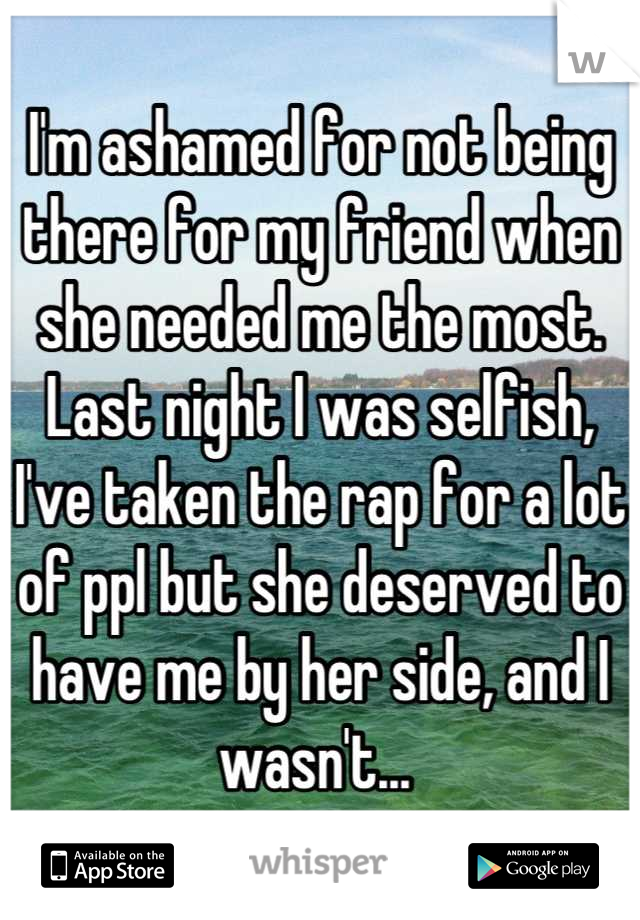 I'm ashamed for not being there for my friend when she needed me the most. Last night I was selfish, I've taken the rap for a lot of ppl but she deserved to have me by her side, and I wasn't...