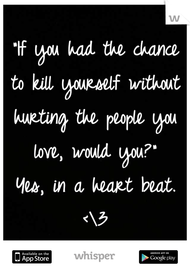 """""""If you had the chance to kill yourself without hurting the people you love, would you?"""" Yes, in a heart beat. <\3"""