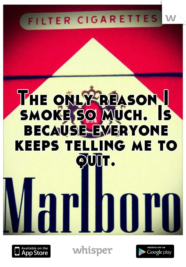The only reason I smoke so much. Is because everyone keeps telling me to quit.