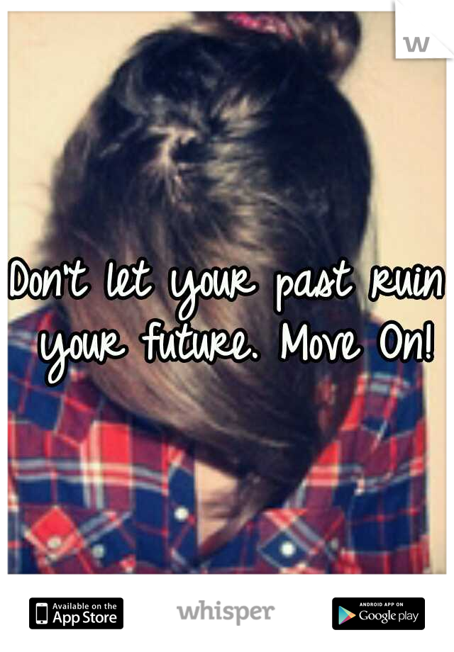 Don't let your past ruin your future. Move On!