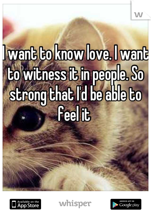 I want to know love. I want to witness it in people. So strong that I'd be able to feel it
