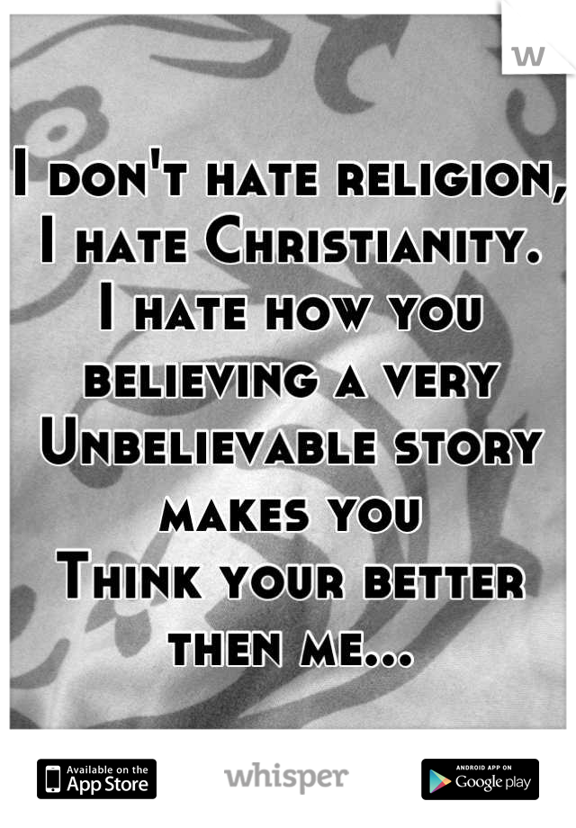 I don't hate religion, I hate Christianity. I hate how you believing a very  Unbelievable story makes you Think your better then me...