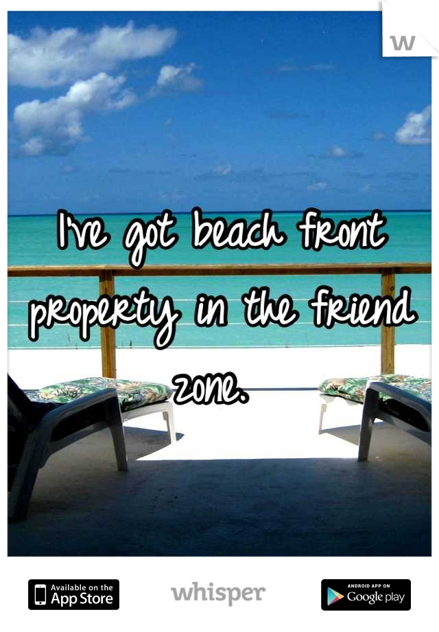I've got beach front property in the friend zone.