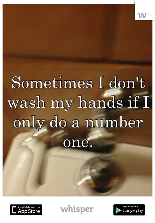 Sometimes I don't wash my hands if I only do a number one.