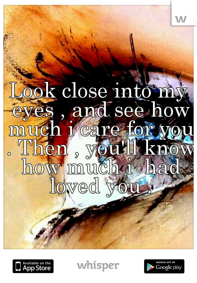Look close into my eyes , and see how much i care for you . Then , you'll know how much i  had loved you .